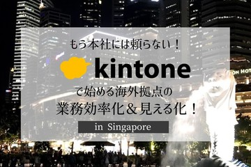 もう本社には頼らない!!kintoneで始める海外拠点の業務効率化セミナー in Singapore